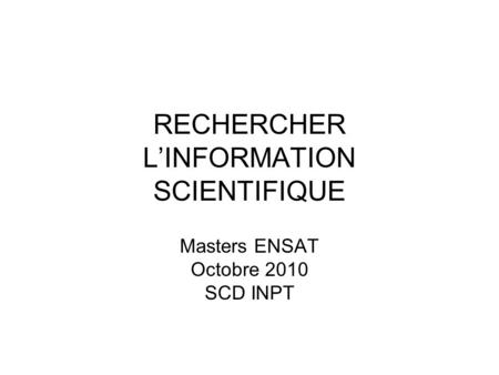 RECHERCHER LINFORMATION SCIENTIFIQUE Masters ENSAT Octobre 2010 SCD INPT.