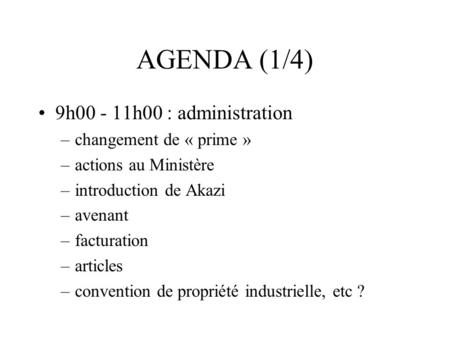 AGENDA (1/4) 9h00 - 11h00 : administration –changement de « prime » –actions au Ministère –introduction de Akazi –avenant –facturation –articles –convention.