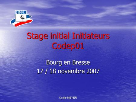 Cyrille MEYER Stage initial Initiateurs Codep01 Bourg en Bresse 17 / 18 novembre 2007.