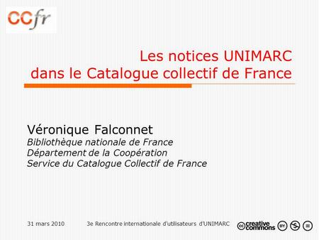 31 mars 20103e Rencontre internationale d'utilisateurs d'UNIMARC Les notices UNIMARC dans le Catalogue collectif de France Véronique Falconnet Bibliothèque.