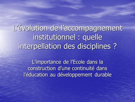 Lévolution de laccompagnement institutionnel : quelle interpellation des disciplines ? Limportance de lEcole dans la construction dune continuité dans.