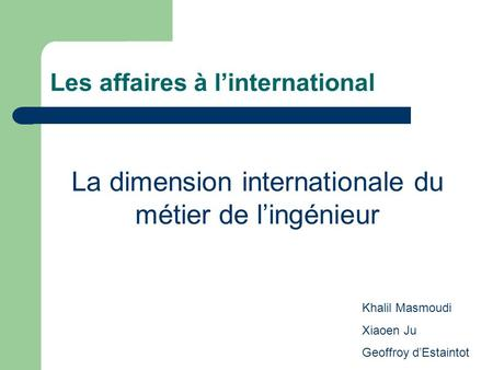 Les affaires à linternational La dimension internationale du métier de lingénieur Khalil Masmoudi Xiaoen Ju Geoffroy dEstaintot.