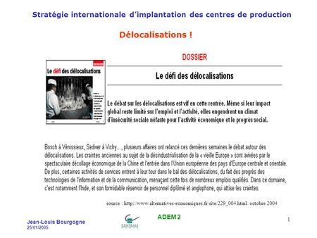 Stratégie internationale dimplantation des centres de production Jean-Louis Bourgogne 25/01/2005 ADEM 2 1 Délocalisations ! source :