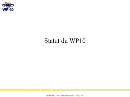 WP10 Vincent BRETON – DataGRID France – 04 02 2002 Statut du WP10.
