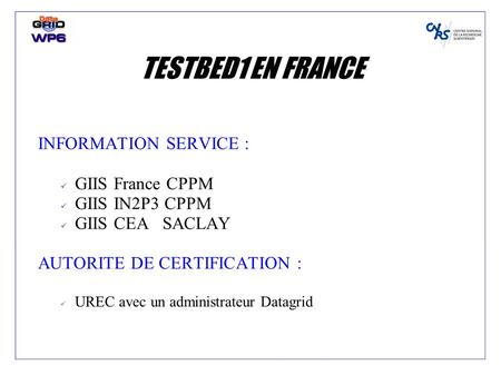 TESTBED1 EN FRANCE INFORMATION SERVICE : GIIS France CPPM GIIS IN2P3 CPPM GIIS CEA SACLAY AUTORITE DE CERTIFICATION : UREC avec un administrateur Datagrid.