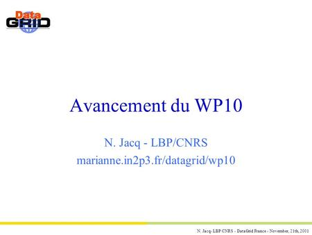 N. Jacq- LBP/CNRS - DataGrid France - November, 21th, 2001 Avancement du WP10 N. Jacq - LBP/CNRS marianne.in2p3.fr/datagrid/wp10.