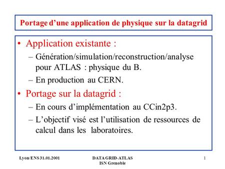 Lyon/ENS 31.01.2001DATA GRID-ATLAS ISN Grenoble 1 Portage dune application de physique sur la datagrid Application existante : –Génération/simulation/reconstruction/analyse.