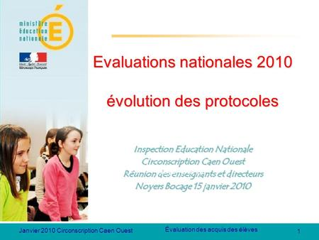 1 Évaluation des acquis des élèves Janvier 2010 Circonscription Caen Ouest Evaluations nationales 2010 évolution des protocoles Inspection Education Nationale.