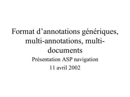 Format dannotations génériques, multi-annotations, multi- documents Présentation ASP navigation 11 avril 2002.