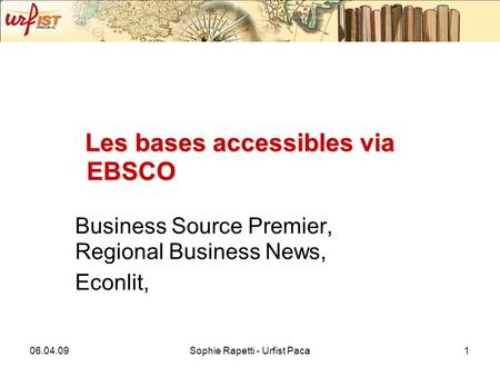 06.04.09Sophie Rapetti - Urfist Paca1 Les bases accessibles via EBSCO Business Source Premier, Regional Business News, Econlit,
