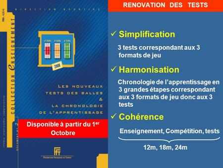 Disponible à partir du 1 er Octobre RENOVATION DES TESTS Simplification 3 tests correspondant aux 3 formats de jeu Harmonisation Chronologie de lapprentissage.
