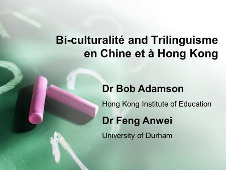 Bi-culturalité and Trilinguisme en Chine et à Hong Kong Dr Bob Adamson Hong Kong Institute of Education Dr Feng Anwei University of Durham.