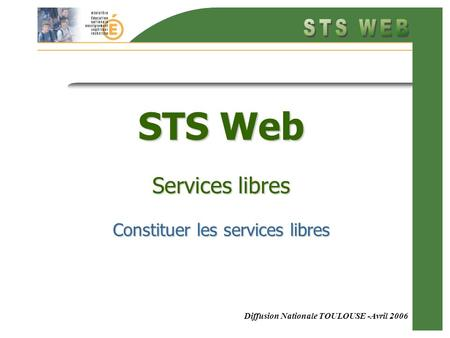 Diffusion Nationale TOULOUSE -Avril 2006 STS Web Services libres Constituer les services libres.