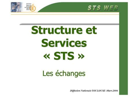 Diffusion Nationale TOULOUSE -Mars 2006 Structure et Services « STS » Les échanges.