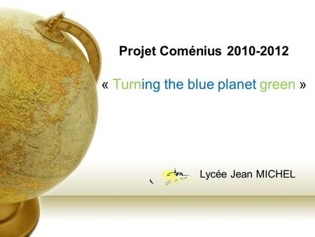Projet Coménius 2010-2012 « Turning the blue planet green » Lycée Jean MICHEL.