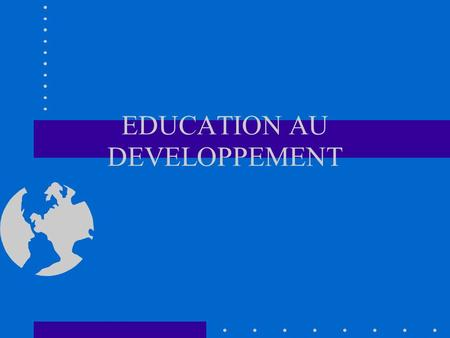 EDUCATION AU DEVELOPPEMENT L EDUCATION AU DEVELOPPEMENT A L ECOLE EN QUELQUES DATES.