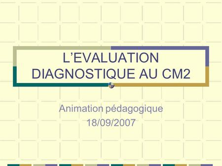 LEVALUATION DIAGNOSTIQUE AU CM2 Animation pédagogique 18/09/2007.