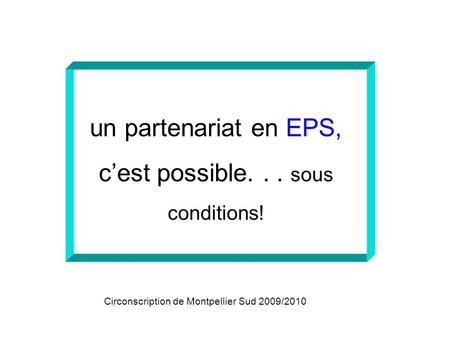 Un partenariat en EPS, cest possible... sous conditions! Circonscription de Montpellier Sud 2009/2010.