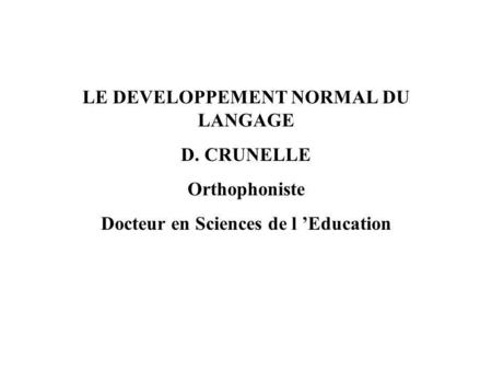 LE DEVELOPPEMENT NORMAL DU LANGAGE Docteur en Sciences de l 'Education