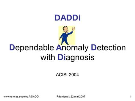 Www.rennes.supelec.fr/DADDiRéunion du 22 mai 20071 DADDi Dependable Anomaly Detection with Diagnosis ACISI 2004.