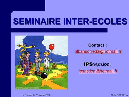Le Bourget, le 28 janvier 2006Alban SORREDA SEMINAIRE INTER-ECOLES Contact : IPS Action :