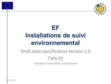 09/03/2014 EF Installations de suivi environnemental Draft data specification Version 2.0 TWG EF Facilitators: Franz Daffner, Sylvain Grellet.