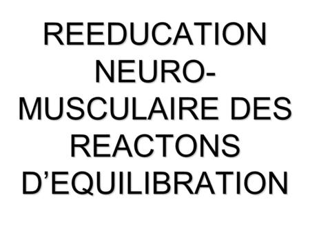 REEDUCATION NEURO-MUSCULAIRE DES REACTONS D'EQUILIBRATION