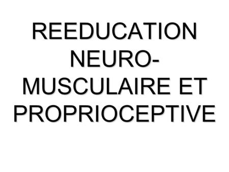 REEDUCATION NEURO-MUSCULAIRE ET PROPRIOCEPTIVE