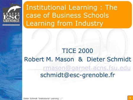 1 Dieter Schmidt Institutional Learning... Institutional Learning : The case of Business Schools Learning from Industry TICE 2000 Robert M. Mason & Dieter.