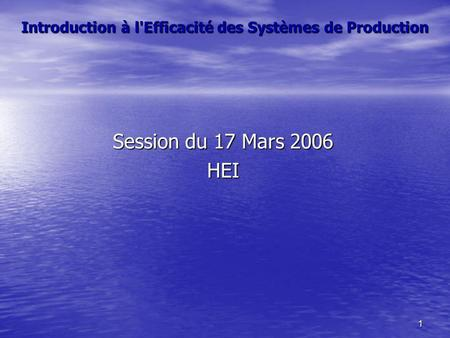 1 Introduction à l'Efficacité des Systèmes de Production Session du 17 Mars 2006 HEI.