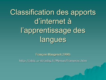 Classification des apports d'internet à l'apprentissage des langues François Mangenot (1998) http://alsic.u-strasbg.fr/Menus/framerec.htm.