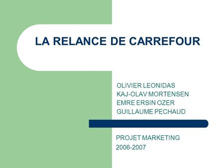 LA RELANCE DE CARREFOUR OLIVIER LEONIDAS KAJ-OLAV MORTENSEN EMRE ERSIN OZER GUILLAUME PECHAUD PROJET MARKETING 2006-2007.