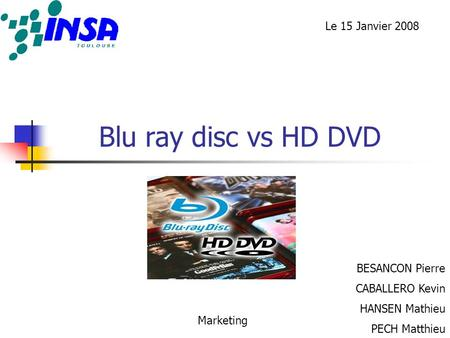 Blu ray disc vs HD DVD BESANCON Pierre CABALLERO Kevin HANSEN Mathieu PECH Matthieu Marketing Le 15 Janvier 2008.