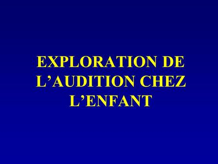 EXPLORATION DE L'AUDITION CHEZ L'ENFANT