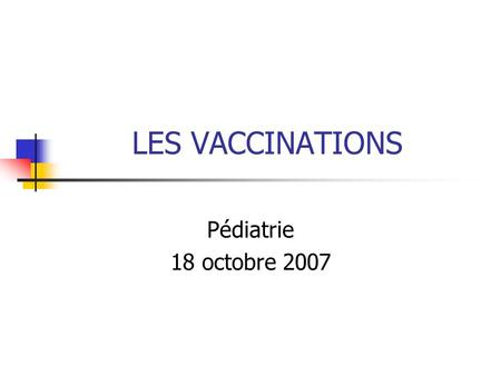 LES VACCINATIONS Pédiatrie 18 octobre 2007.