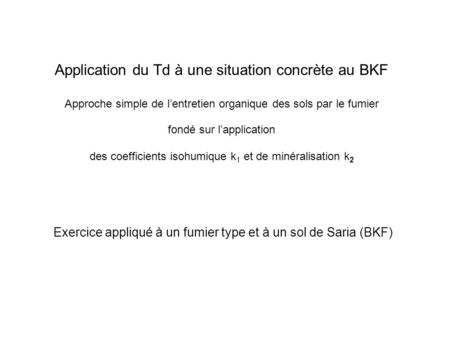 Application du Td à une situation concrète au BKF Approche simple de lentretien organique des sols par le fumier fondé sur lapplication des coefficients.
