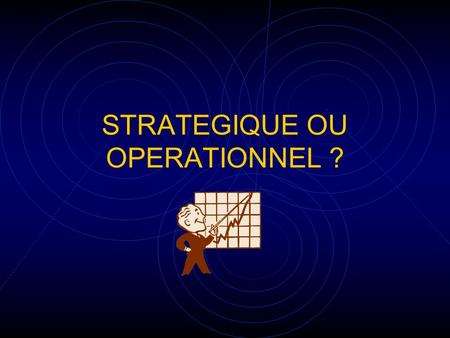 STRATEGIQUE OU OPERATIONNEL ?