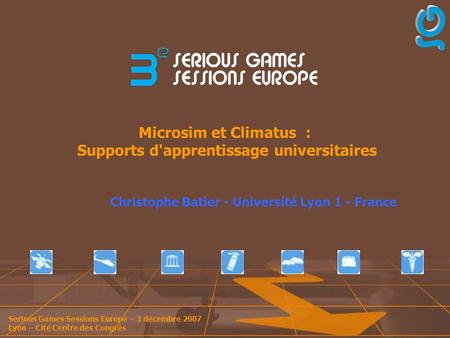 Serious Games Sessions Europe – 3 décembre 2007 Lyon – Cité Centre des Congrès Microsim et Climatus : Supports d'apprentissage universitaires Christophe.