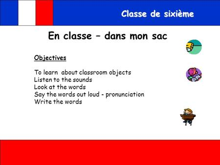 Classe de sixième Objectives To learn about classroom objects Listen to the sounds Look at the words Say the words out loud - pronunciation Write the.