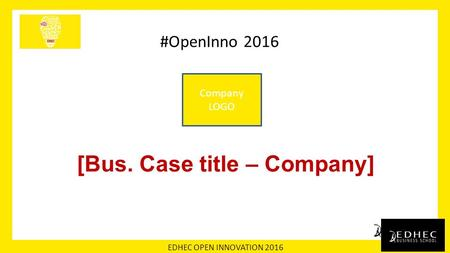 EDHEC OPEN INNOVATION 2016 #OpenInno 2016 [Bus. Case title – Company] Company LOGO.