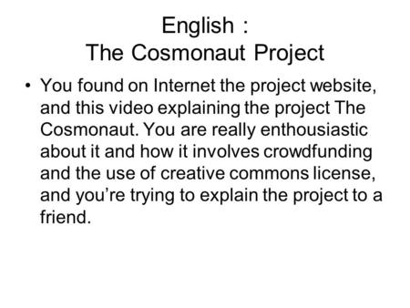 English : The Cosmonaut Project You found on Internet the project website, and this video explaining the project The Cosmonaut. You are really enthousiastic.