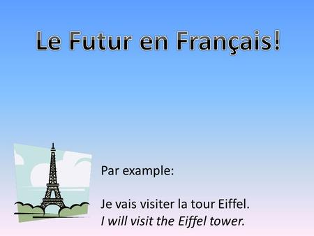 Par example: Je vais visiter la tour Eiffel. I will visit the Eiffel tower.