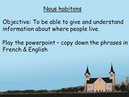 Nous habitons Objective: To be able to give and understand information about where people live. Play the powerpoint – copy down the phrases in French &