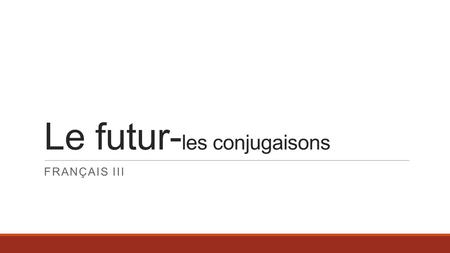 Le futur- les conjugaisons FRANÇAIS III. Le futur On utilise le futur pour décrire: ◦What people will do. ◦What will happen. What's the other way to talk.