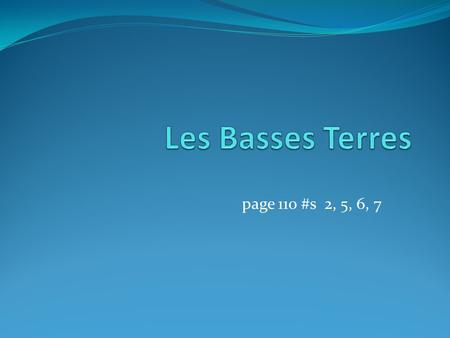 Les Basses Terres page 110 #s 2, 5, 6, 7.