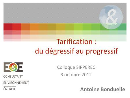 Colloque SIPPEREC 3 octobre 2012 Tarification : du dégressif au progressif Antoine Bonduelle.