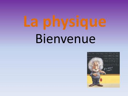 Bienvenue La physique Structure 1.Introduction et motivation 2. Les propriétés de leau 3. Le Temps.