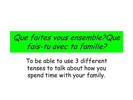 Que faites vous ensemble?Que fais-tu avec ta famille? To be able to use 3 different tenses to talk about how you spend time with your family.