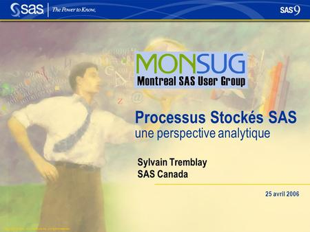 Copyright © 2004, SAS Institute Inc. All rights reserved. Processus Stockés SAS une perspective analytique Sylvain Tremblay SAS Canada 25 avril 2006.