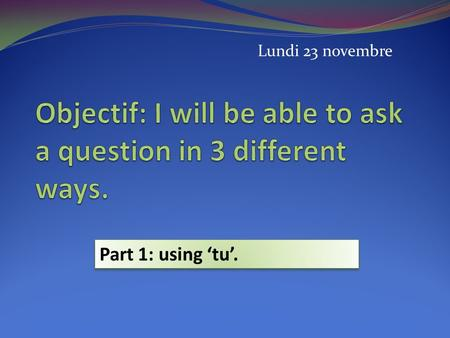 Lundi 23 novembre Part 1: using tu.. There are three different ways of asking a question in French. 1By raising your voice: Tu aimes aller au cinéma?